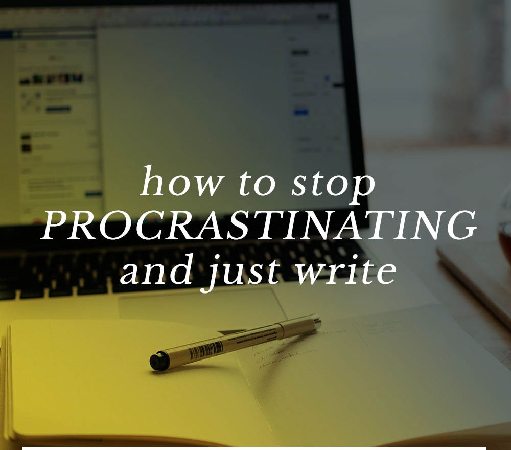 how to stop procrastinating and just write
